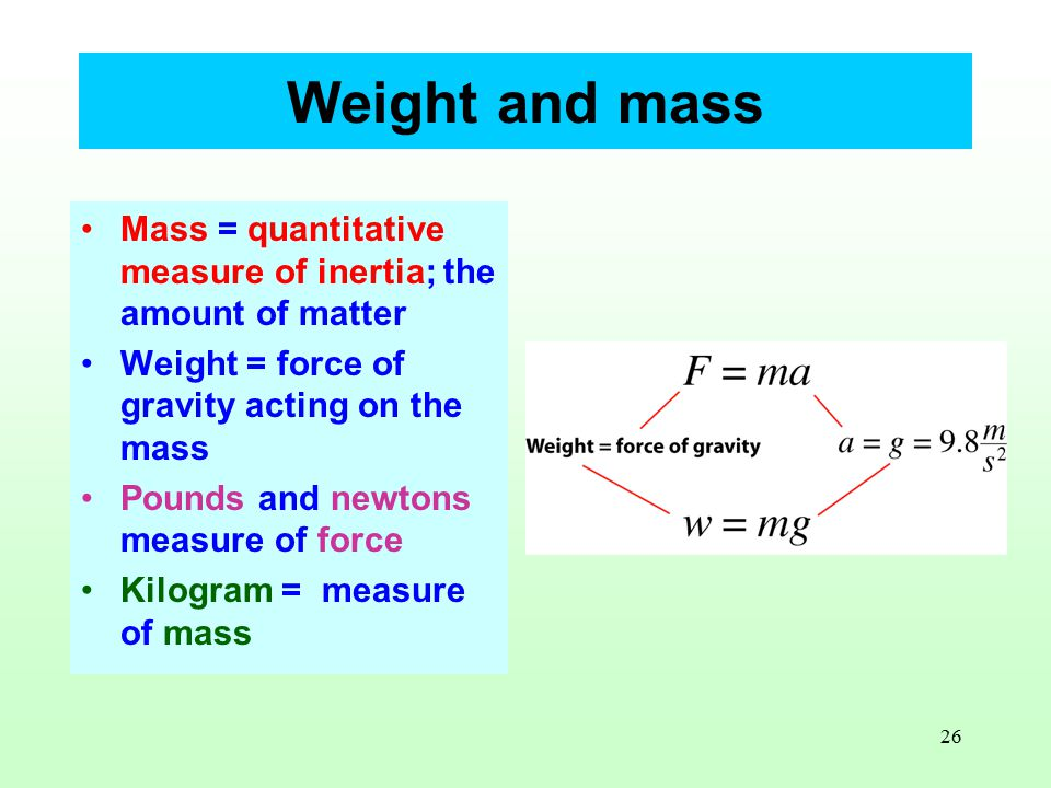 26 Weight and mass Mass = quantitative measure of inertia; the amount of matter Weight = force of gravity acting on the mass Pounds and newtons measure of force Kilogram = measure of mass