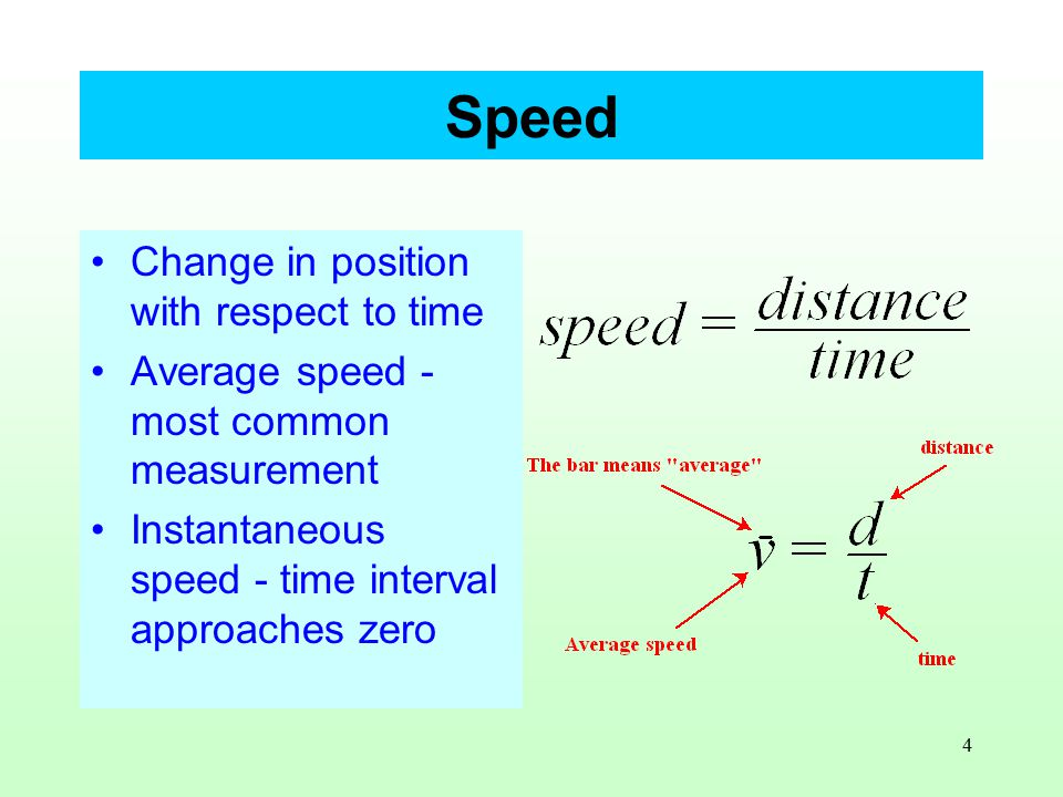 4 Speed Change in position with respect to time Average speed - most common measurement Instantaneous speed - time interval approaches zero