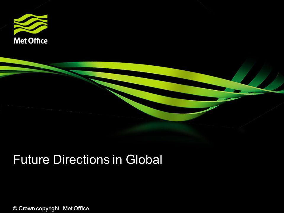 © Crown copyright Met Office Future Directions in Global