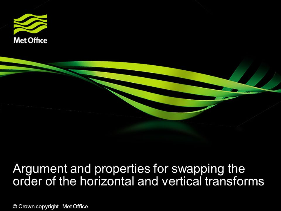 © Crown copyright Met Office Argument and properties for swapping the order of the horizontal and vertical transforms