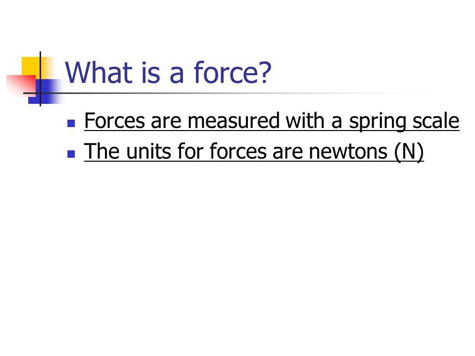 What is a force Forces are measured with a spring scale The units for forces are newtons (N)