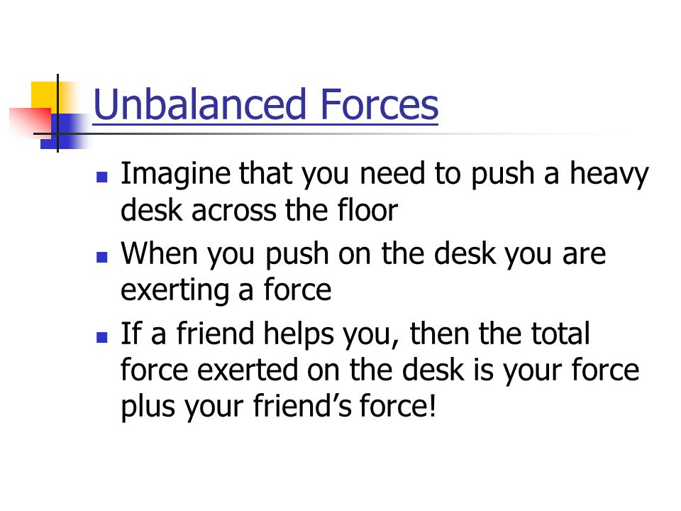 Unbalanced Forces Imagine that you need to push a heavy desk across the floor When you push on the desk you are exerting a force If a friend helps you, then the total force exerted on the desk is your force plus your friend's force!