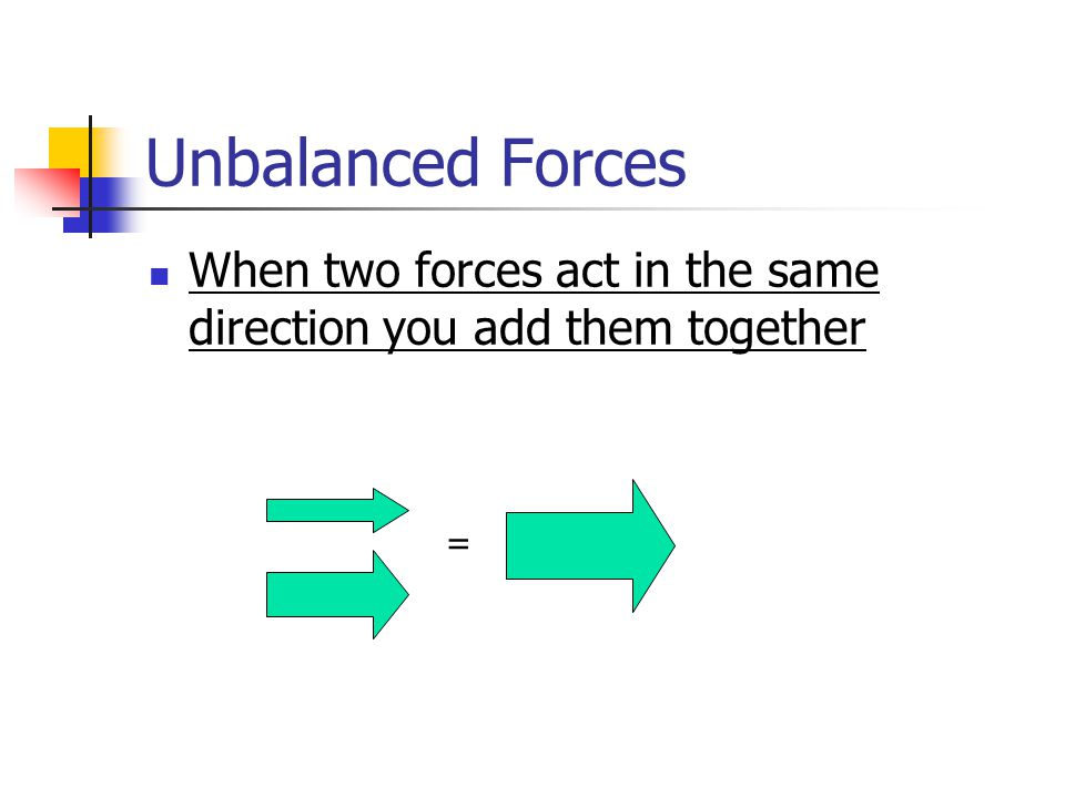 Unbalanced Forces When two forces act in the same direction you add them together =