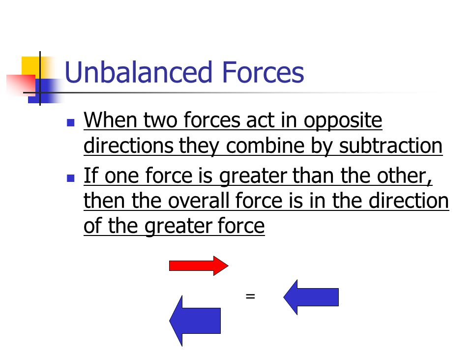 Unbalanced Forces When two forces act in opposite directions they combine by subtraction If one force is greater than the other, then the overall force is in the direction of the greater force =