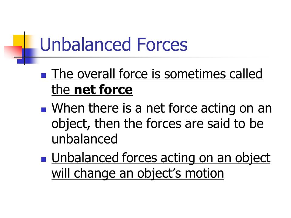Unbalanced Forces The overall force is sometimes called the net force When there is a net force acting on an object, then the forces are said to be unbalanced Unbalanced forces acting on an object will change an object's motion