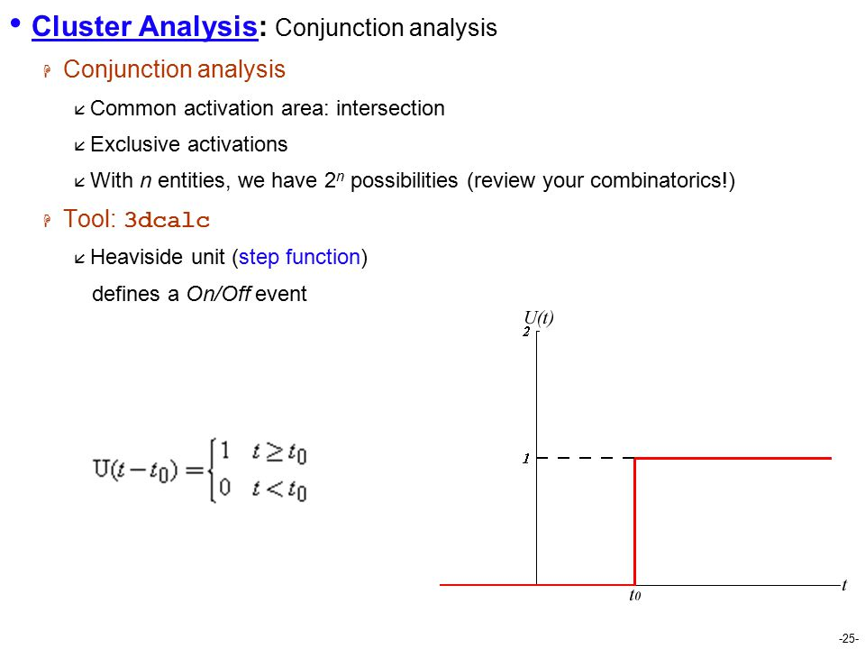 -25- Cluster Analysis: Conjunction analysis  Conjunction analysis  Common activation area: intersection  Exclusive activations  With n entities, we have 2 n possibilities (review your combinatorics!)  Tool: 3dcalc  Heaviside unit (step function) defines a On/Off event
