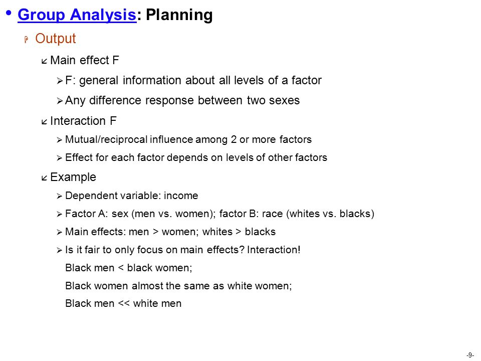 -9- Group Analysis: Planning  Output  Main effect F  F: general information about all levels of a factor  Any difference response between two sexes  Interaction F  Mutual/reciprocal influence among 2 or more factors  Effect for each factor depends on levels of other factors  Example  Dependent variable: income  Factor A: sex (men vs.