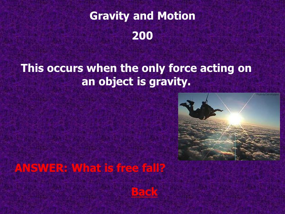 Back ANSWER: What is 9.8 m/s 2 ? Gravity and Motion 100 This is the acceleration due to gravity.