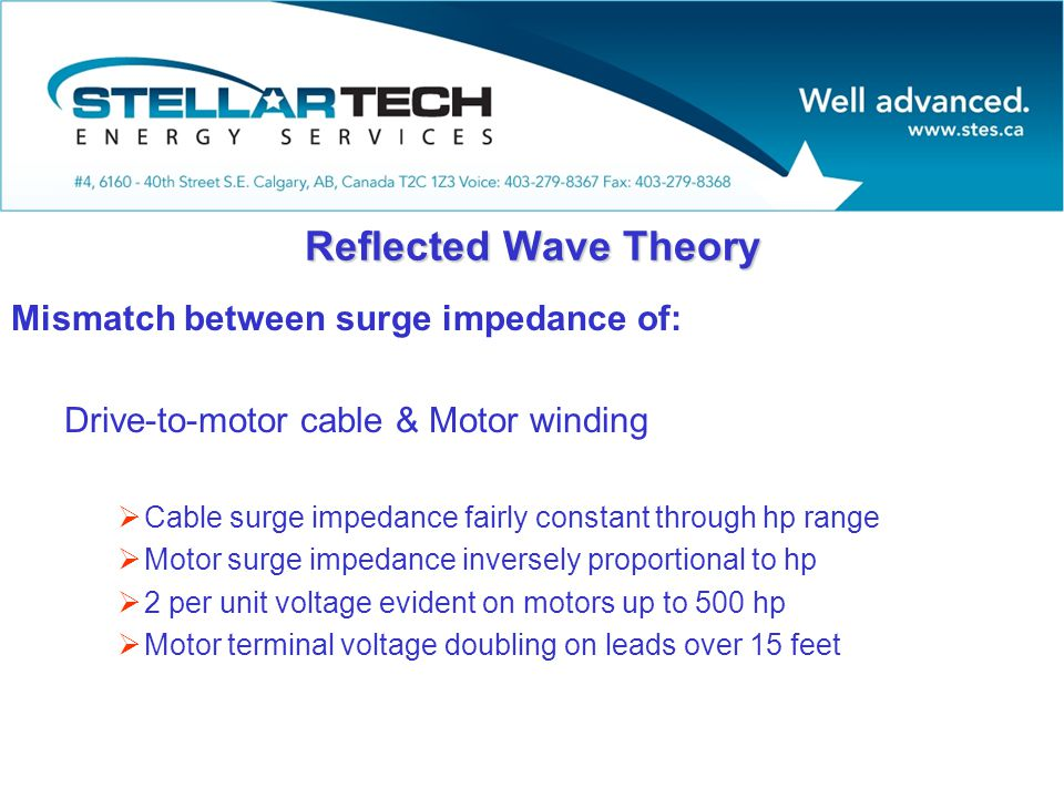 Reflected Wave Theory Mismatch between surge impedance of: Drive-to-motor cable & Motor winding  Cable surge impedance fairly constant through hp range  Motor surge impedance inversely proportional to hp  2 per unit voltage evident on motors up to 500 hp  Motor terminal voltage doubling on leads over 15 feet