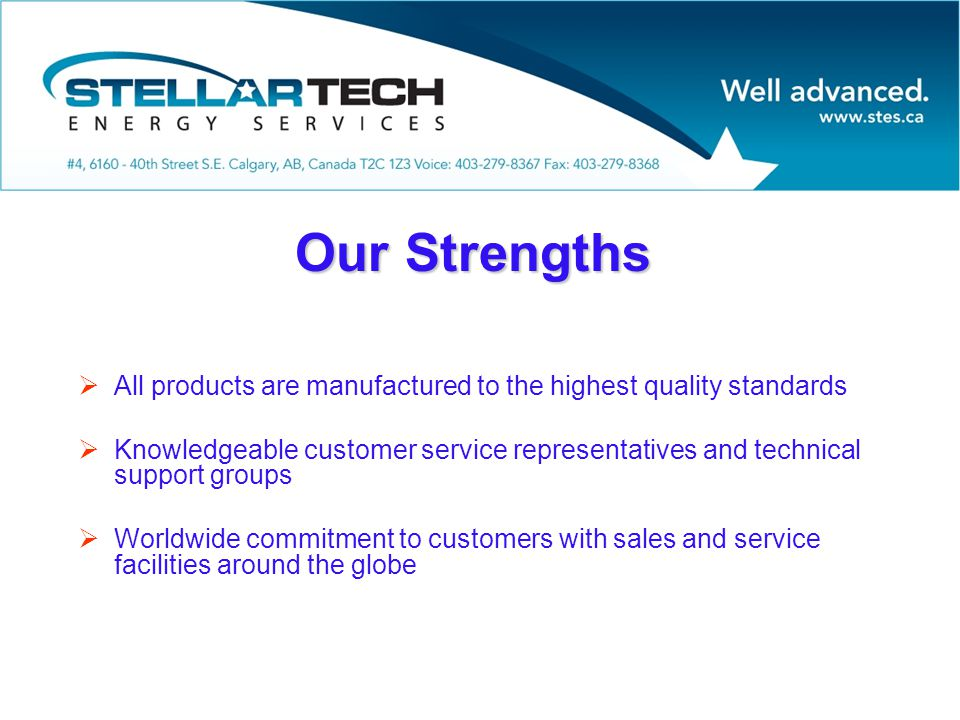 Our Strengths  All products are manufactured to the highest quality standards  Knowledgeable customer service representatives and technical support groups  Worldwide commitment to customers with sales and service facilities around the globe