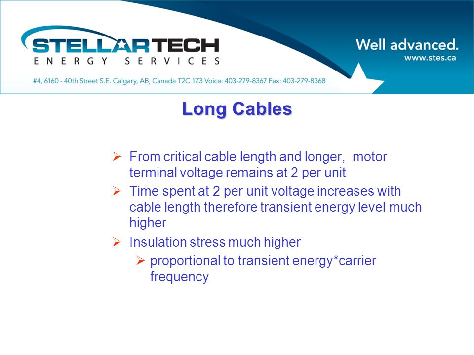 Long Cables  From critical cable length and longer, motor terminal voltage remains at 2 per unit  Time spent at 2 per unit voltage increases with cable length therefore transient energy level much higher  Insulation stress much higher  proportional to transient energy*carrier frequency
