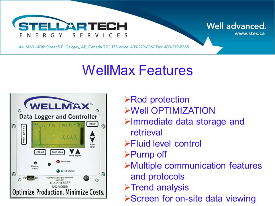 WellMax Features  Rod protection  Well OPTIMIZATION  Immediate data storage and retrieval  Fluid level control  Pump off  Multiple communication features and protocols  Trend analysis  Screen for on-site data viewing