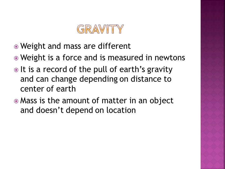  Weight and mass are different  Weight is a force and is measured in newtons  It is a record of the pull of earth's gravity and can change depending on distance to center of earth  Mass is the amount of matter in an object and doesn't depend on location