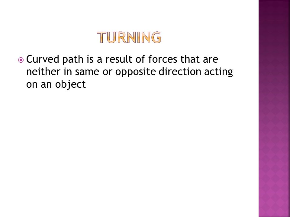  Curved path is a result of forces that are neither in same or opposite direction acting on an object