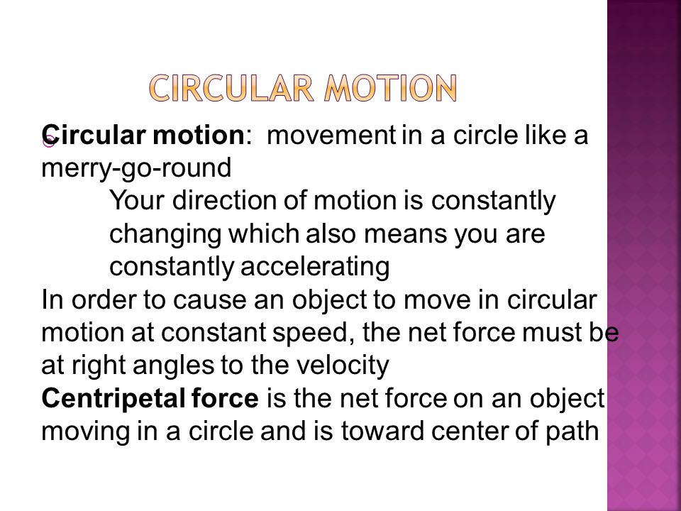  Circular motion: movement in a circle like a merry-go-round Your direction of motion is constantly changing which also means you are constantly acce