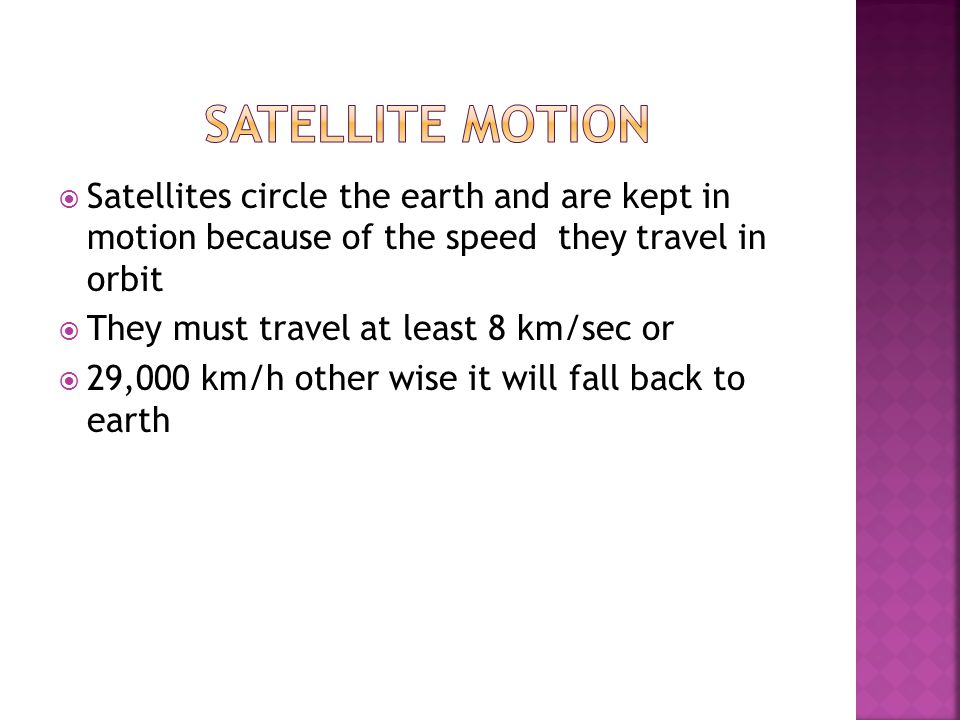  Satellites circle the earth and are kept in motion because of the speed they travel in orbit  They must travel at least 8 km/sec or  29,000 km/h other wise it will fall back to earth