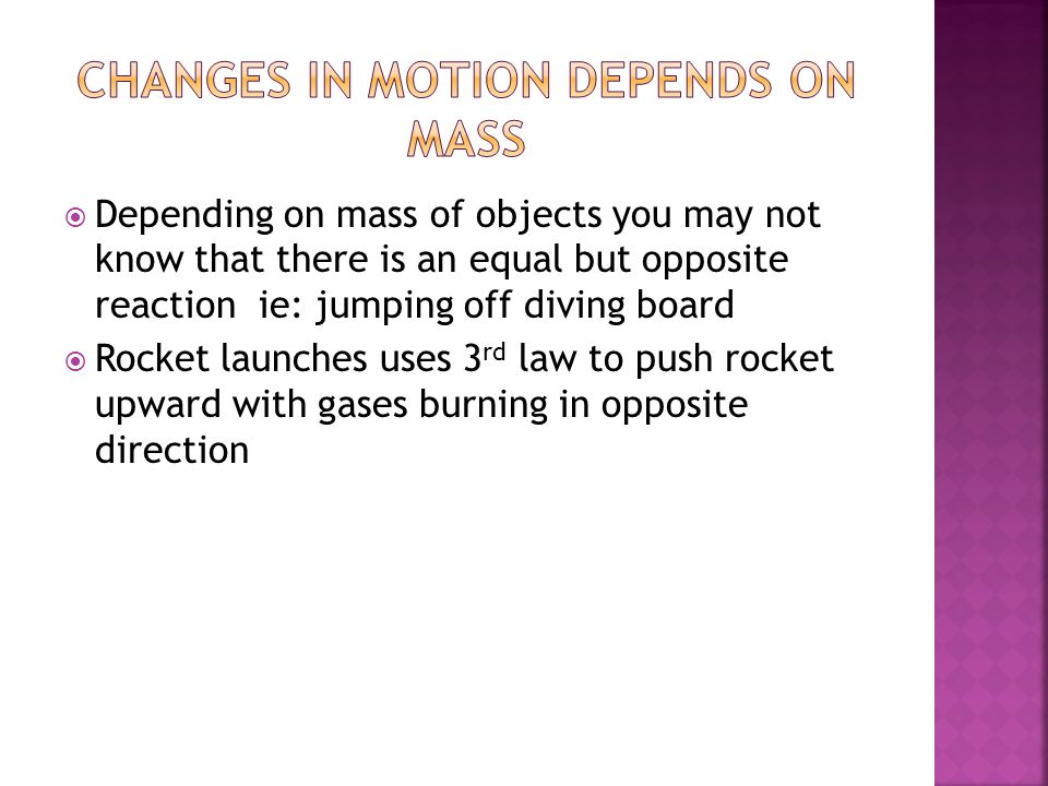  Depending on mass of objects you may not know that there is an equal but opposite reaction ie: jumping off diving board  Rocket launches uses 3 rd
