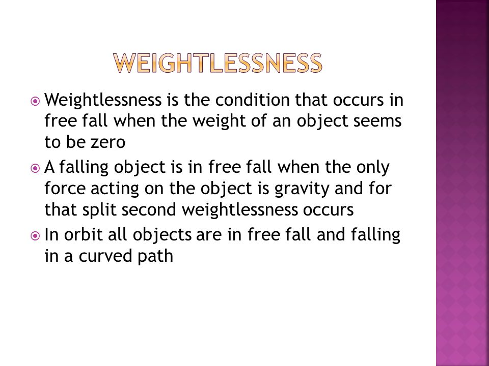  Weightlessness is the condition that occurs in free fall when the weight of an object seems to be zero  A falling object is in free fall when the only force acting on the object is gravity and for that split second weightlessness occurs  In orbit all objects are in free fall and falling in a curved path