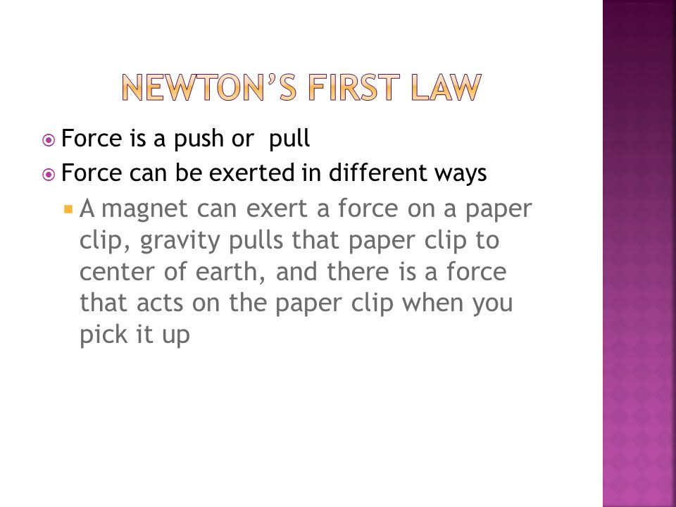  Force is a push or pull  Force can be exerted in different ways  A magnet can exert a force on a paper clip, gravity pulls that paper clip to center of earth, and there is a force that acts on the paper clip when you pick it up