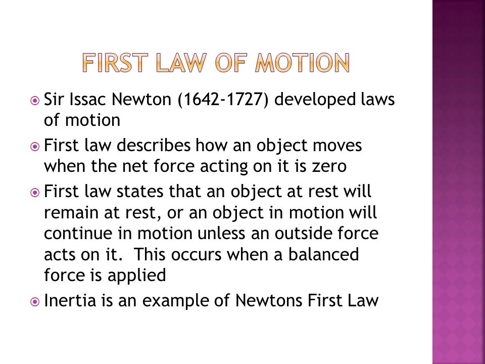  Sir Issac Newton (1642-1727) developed laws of motion  First law describes how an object moves when the net force acting on it is zero  First law states that an object at rest will remain at rest, or an object in motion will continue in motion unless an outside force acts on it.