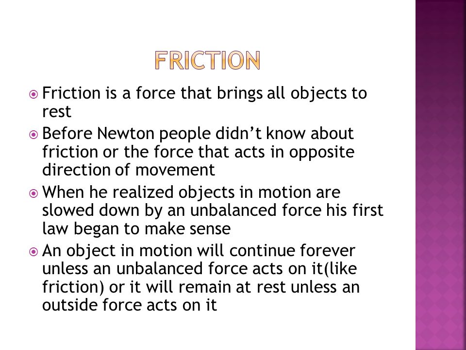  Friction is a force that brings all objects to rest  Before Newton people didn't know about friction or the force that acts in opposite direction of movement  When he realized objects in motion are slowed down by an unbalanced force his first law began to make sense  An object in motion will continue forever unless an unbalanced force acts on it(like friction) or it will remain at rest unless an outside force acts on it