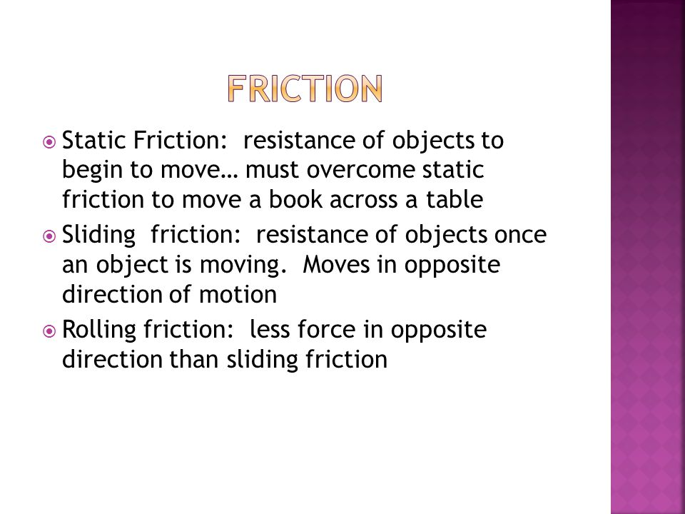  Static Friction: resistance of objects to begin to move… must overcome static friction to move a book across a table  Sliding friction: resistance of objects once an object is moving.