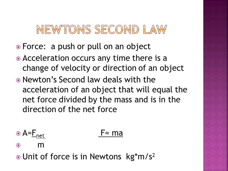 Force: a push or pull on an object  Acceleration occurs any time there is a change of velocity or direction of an object  Newton's Second law deals with the acceleration of an object that will equal the net force divided by the mass and is in the direction of the net force  A=F net F= ma  m  Unit of force is in Newtons kg*m/s 2