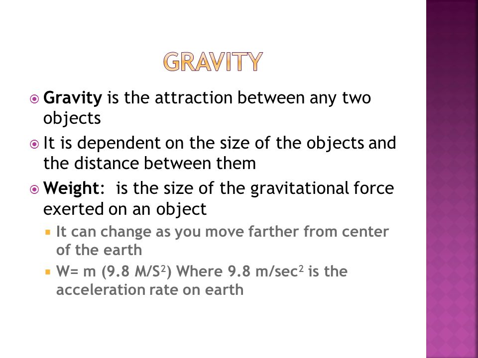  Gravity is the attraction between any two objects  It is dependent on the size of the objects and the distance between them  Weight: is the size of the gravitational force exerted on an object  It can change as you move farther from center of the earth  W= m (9.8 M/S 2 ) Where 9.8 m/sec 2 is the acceleration rate on earth