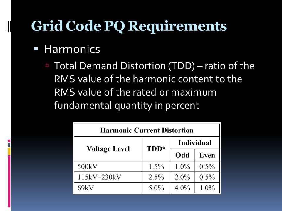 Grid Code PQ Requirements  Harmonics  Total Demand Distortion (TDD) – ratio of the RMS value of the harmonic content to the RMS value of the rated o