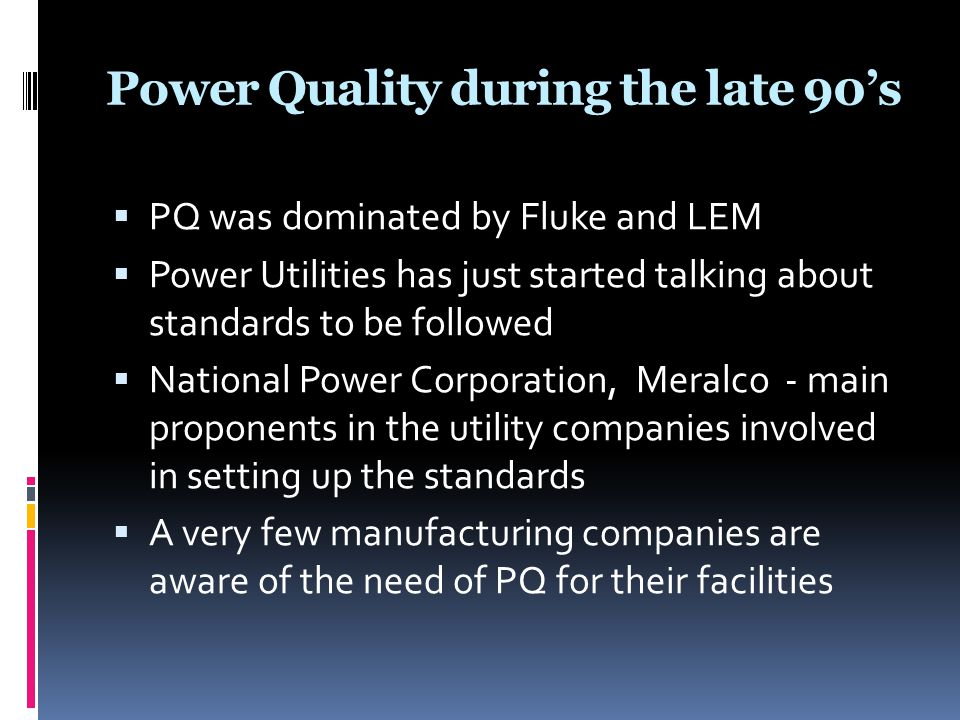 Power Quality during the late 90's  PQ was dominated by Fluke and LEM  Power Utilities has just started talking about standards to be followed  Nat