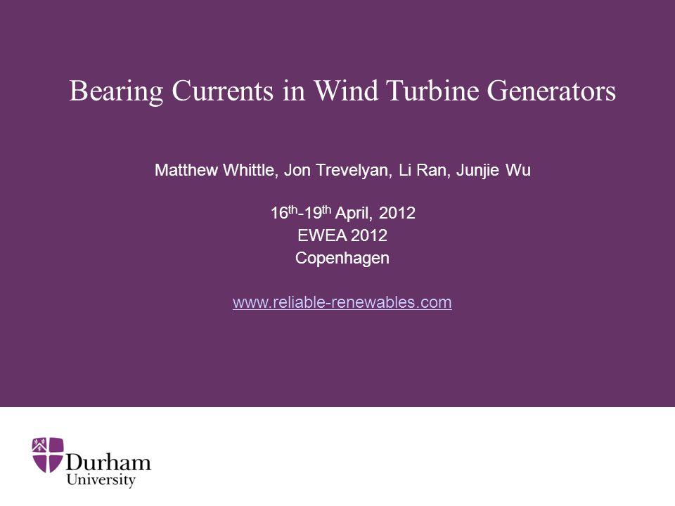 Bearing Currents in Wind Turbine Generators Matthew Whittle, Jon Trevelyan, Li Ran, Junjie Wu 16 th -19 th April, 2012 EWEA 2012 Copenhagen www.reliable-renewables.com