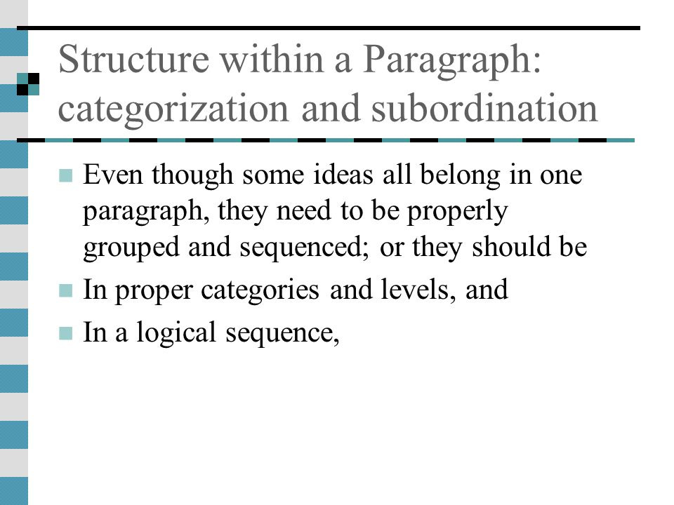 Structure within a Paragraph: categorization and subordination Even though some ideas all belong in one paragraph, they need to be properly grouped and sequenced; or they should be In proper categories and levels, and In a logical sequence,