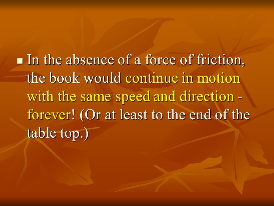 Slide a book across a table and watch it slide to a rest position. The book comes to a rest because of the presence of the of friction - which brings
