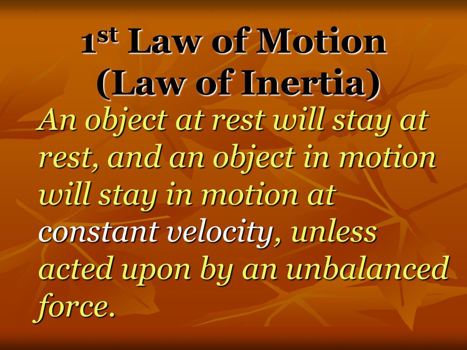 Newton's Laws of Motion 1 st Law – An object at rest will stay at rest, and an object in motion will stay in motion at constant velocity, unless acted