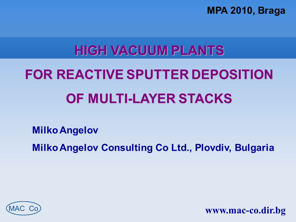 MPA 2010, Braga HIGH VACUUM PLANTS FOR REACTIVE SPUTTER DEPOSITION OF MULTI-LAYER STACKS Milko Angelov Milko Angelov Consulting Co Ltd., Plovdiv, Bulgaria www.mac-co.dir.bg