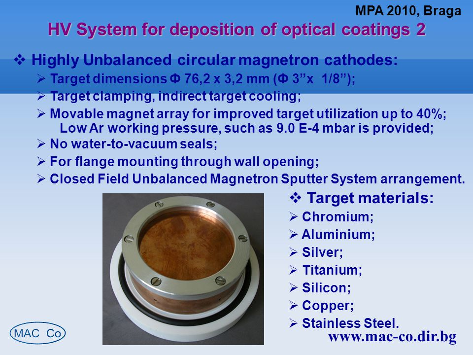 MPA 2010, Braga www.mac-co.dir.bg HV System for deposition of optical coatings 2  Highly Unbalanced circular magnetron cathodes:  Target dimensions Ф 76,2 x 3,2 mm (Ф 3 x 1/8 );  Target clamping, indirect target cooling;  Movable magnet array for improved target utilization up to 40%; Low Ar working pressure, such as 9.0 E-4 mbar is provided;  No water-to-vacuum seals;  For flange mounting through wall opening;  Closed Field Unbalanced Magnetron Sputter System arrangement.