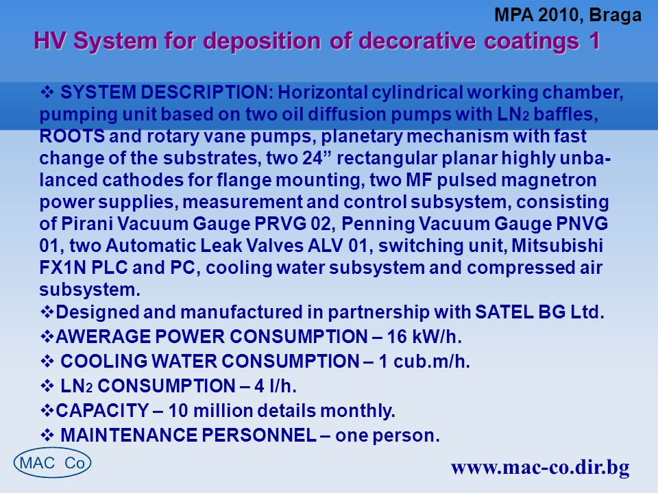 www.mac-co.dir.bg HV System for deposition of decorative coatings 2  Highly Unbalanced magnetron cathodes:  Target dimensions 610 x 102 x 12 mm (24 x 4 x ½ );  Target clamping, indirect target cooling;  Magnet array over-sized and movable for improved target utilization up to 40%; Low Ar working pressure, such as 9.0 E-4 mbar is provided;  No water-to-vacuum seals;  For flange mounting through wall opening;  Closed Field Unbalanced Magnetron Sputter System arrangement.