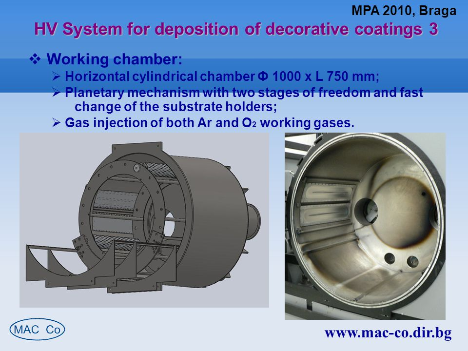 HV System for deposition of decorative coatings 3 www.mac-co.dir.bg  Working chamber:  Horizontal cylindrical chamber Ф 1000 x L 750 mm;  Planetary mechanism with two stages of freedom and fast change of the substrate holders;  Gas injection of both Ar and O 2 working gases.