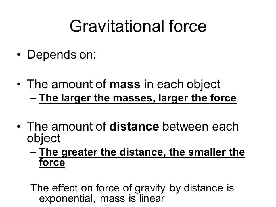 Gravitational force Depends on: The amount of mass in each object –The larger the masses, larger the force The amount of distance between each object