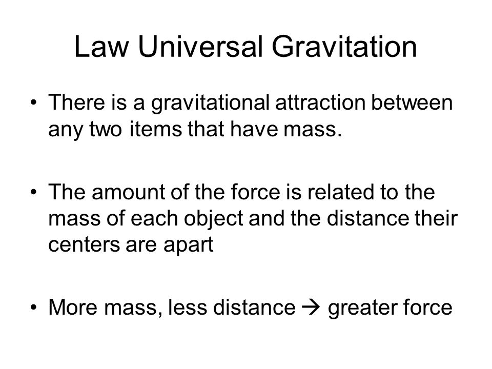 Law Universal Gravitation There is a gravitational attraction between any two items that have mass. The amount of the force is related to the mass of