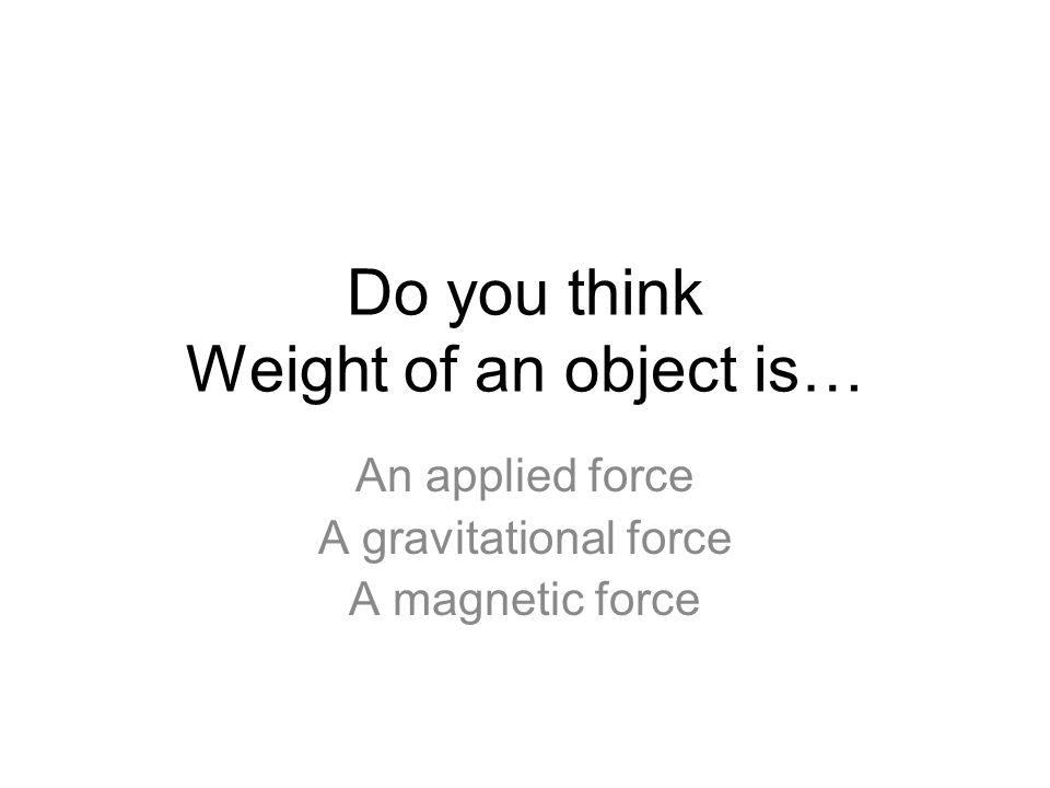Do you think Weight of an object is… An applied force A gravitational force A magnetic force