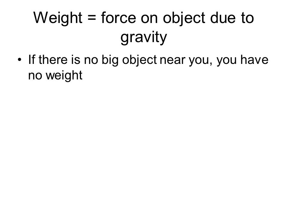 Weight = force on object due to gravity If there is no big object near you, you have no weight