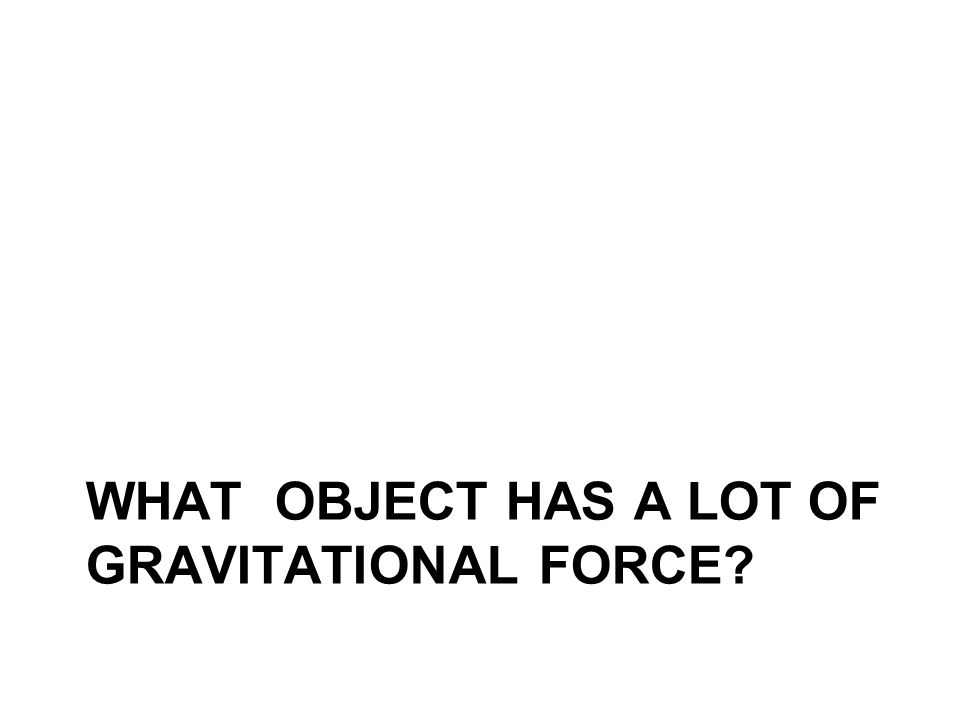 WHAT OBJECT HAS A LOT OF GRAVITATIONAL FORCE?
