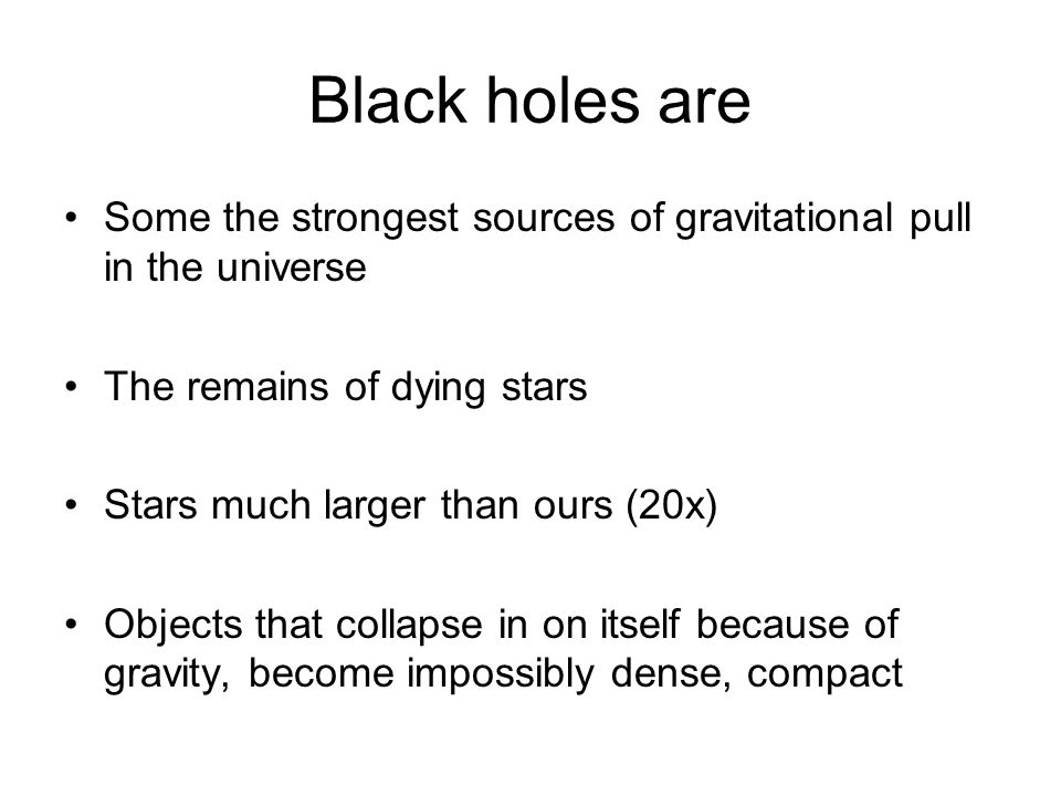 Black holes are Some the strongest sources of gravitational pull in the universe The remains of dying stars Stars much larger than ours (20x) Objects that collapse in on itself because of gravity, become impossibly dense, compact