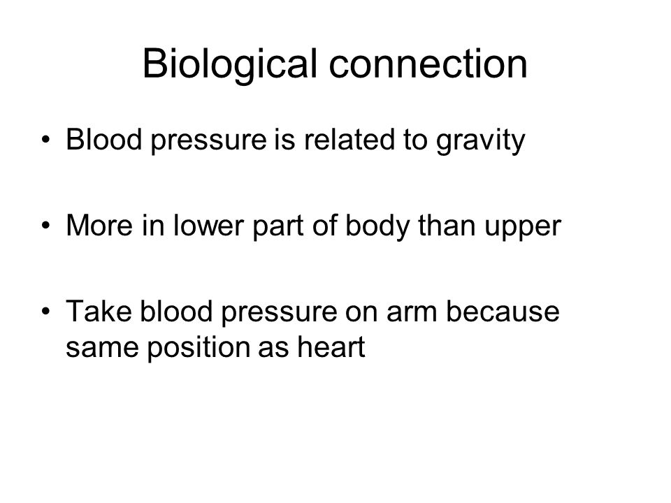 Biological connection Blood pressure is related to gravity More in lower part of body than upper Take blood pressure on arm because same position as heart
