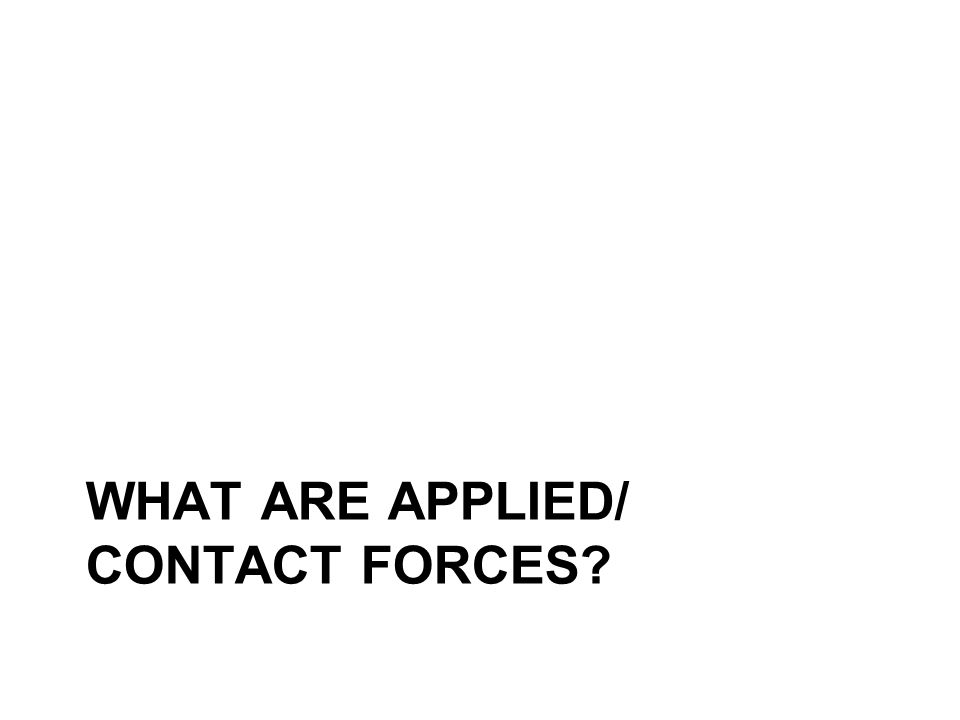 WHAT ARE APPLIED/ CONTACT FORCES
