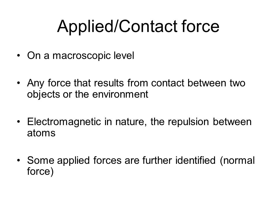 Applied/Contact force On a macroscopic level Any force that results from contact between two objects or the environment Electromagnetic in nature, the repulsion between atoms Some applied forces are further identified (normal force)