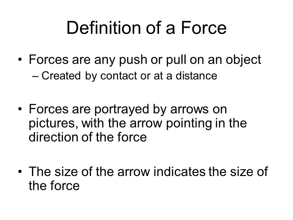 Definition of a Force Forces are any push or pull on an object –Created by contact or at a distance Forces are portrayed by arrows on pictures, with t