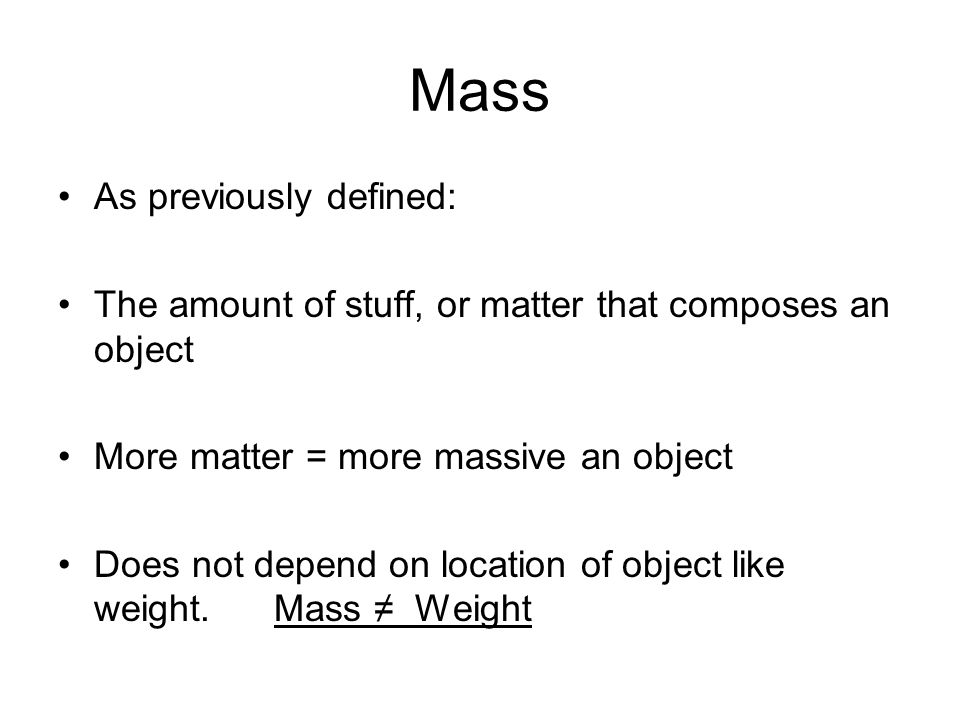 Mass As previously defined: The amount of stuff, or matter that composes an object More matter = more massive an object Does not depend on location of object like weight.