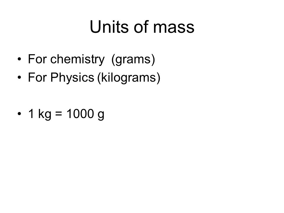 Units of mass For chemistry (grams) For Physics (kilograms) 1 kg = 1000 g